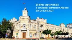 Ședința săptămânală a serviciilor primăriei Chișinău din 26 iulie 2021